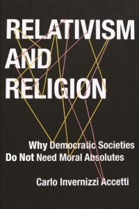 Carlo Invernizzi Accetti   Relativism and Religion: Why Democratic Societies Do Not Need Moral Absolutes (2015)